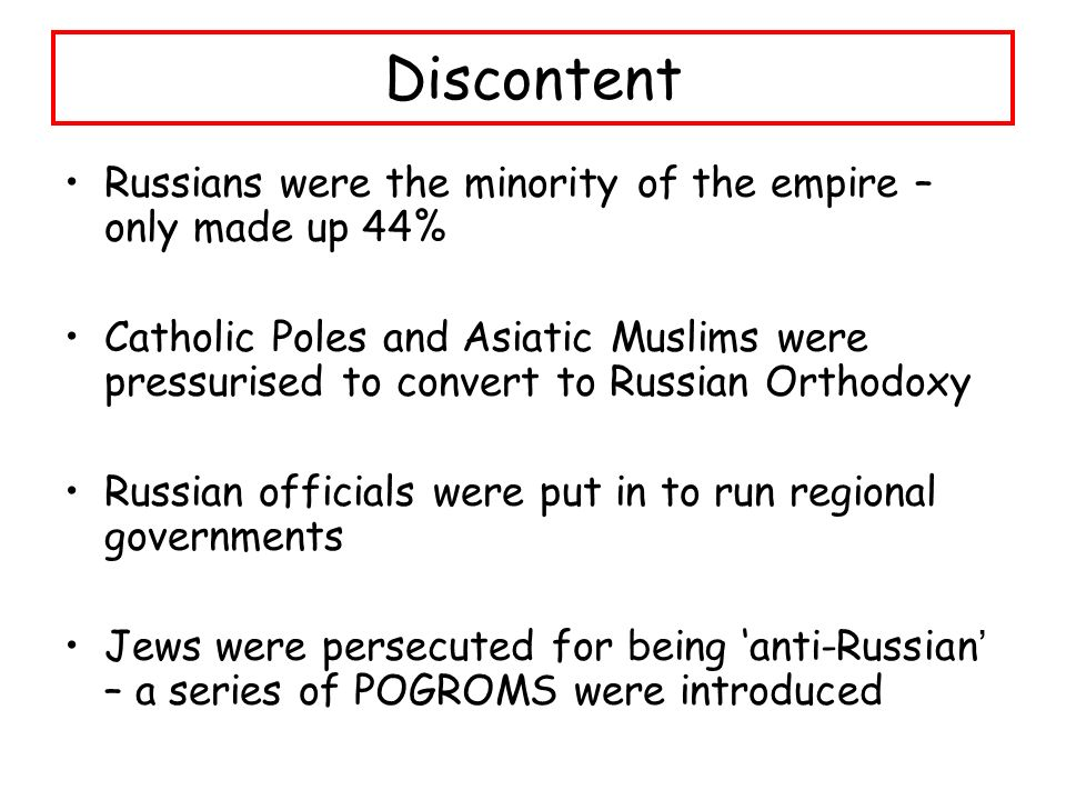 Discontent Russians were the minority of the empire – only made up 44% Catholic Poles and Asiatic Muslims were pressurised to convert to Russian Orthodoxy Russian officials were put in to run regional governments Jews were persecuted for being 'anti-Russian ' – a series of POGROMS were introduced