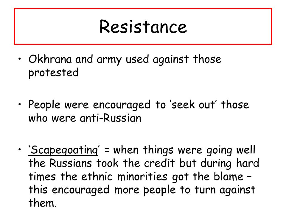 Resistance Okhrana and army used against those protested People were encouraged to 'seek out' those who were anti-Russian 'Scapegoating' = when things were going well the Russians took the credit but during hard times the ethnic minorities got the blame – this encouraged more people to turn against them.