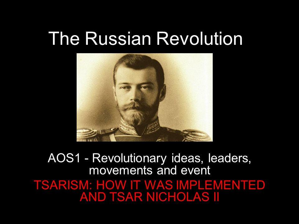 The Russian Revolution AOS1 - Revolutionary ideas, leaders, movements and event TSARISM: HOW IT WAS IMPLEMENTED AND TSAR NICHOLAS II