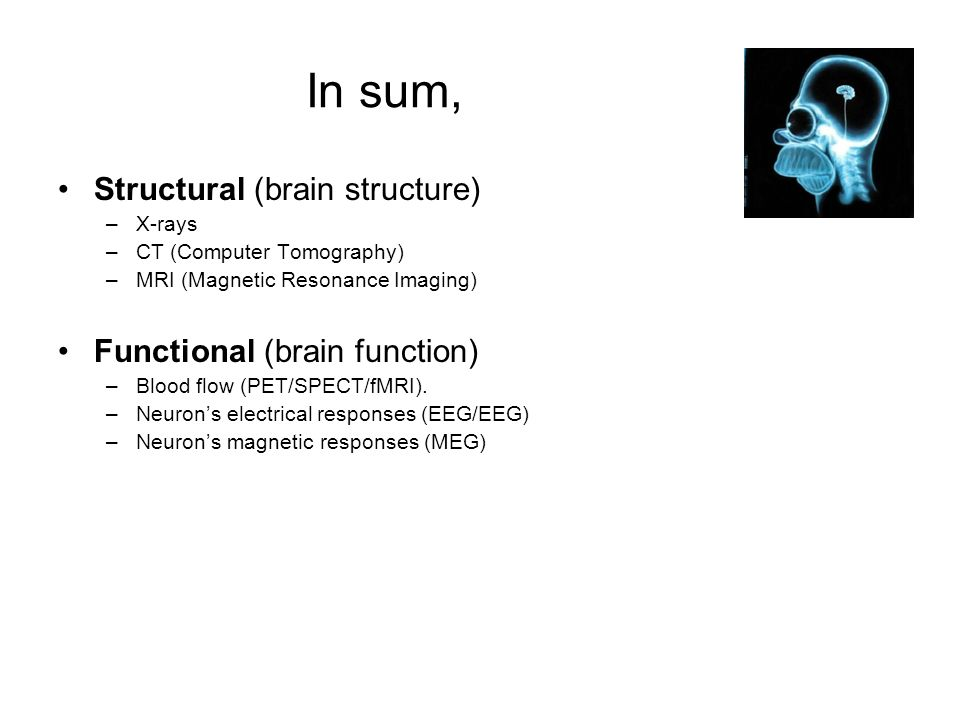 In sum, Structural (brain structure) –X-rays –CT (Computer Tomography) –MRI (Magnetic Resonance Imaging) Functional (brain function) –Blood flow (PET/SPECT/fMRI).