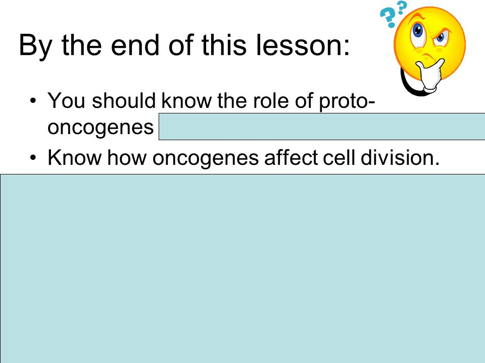 By the end of this lesson: You should know the role of proto- oncogenes and tumour suppressor genes.