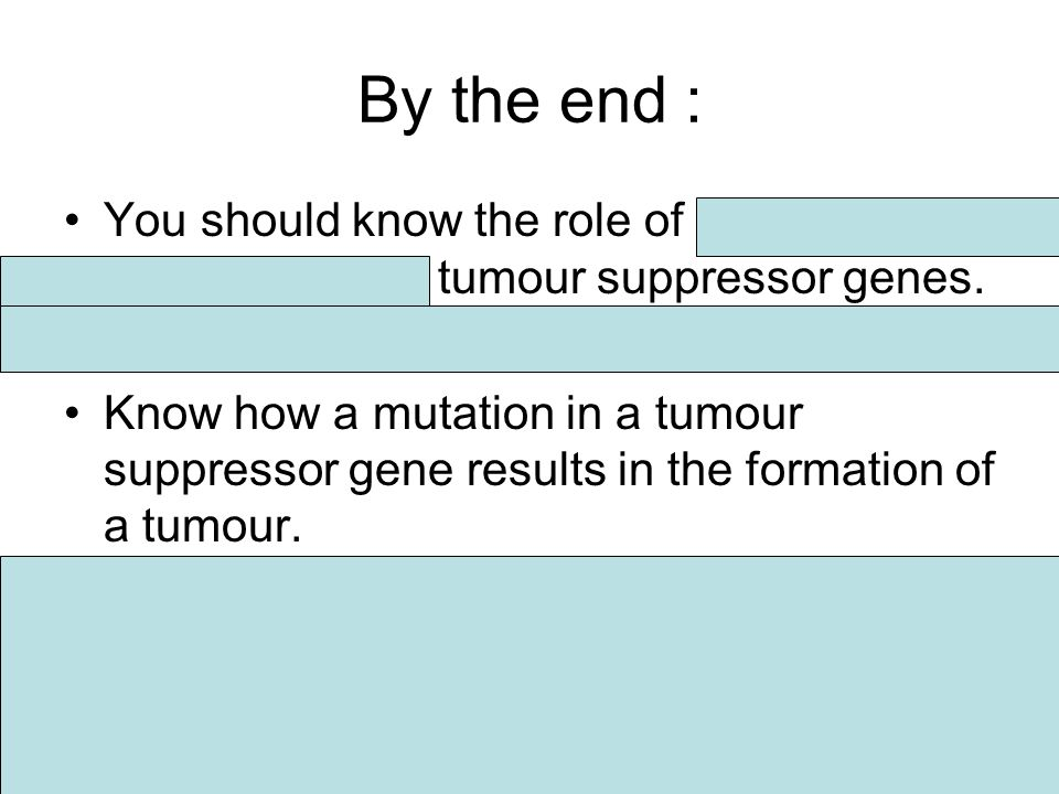 By the end : You should know the role of proto- oncogenes and tumour suppressor genes.