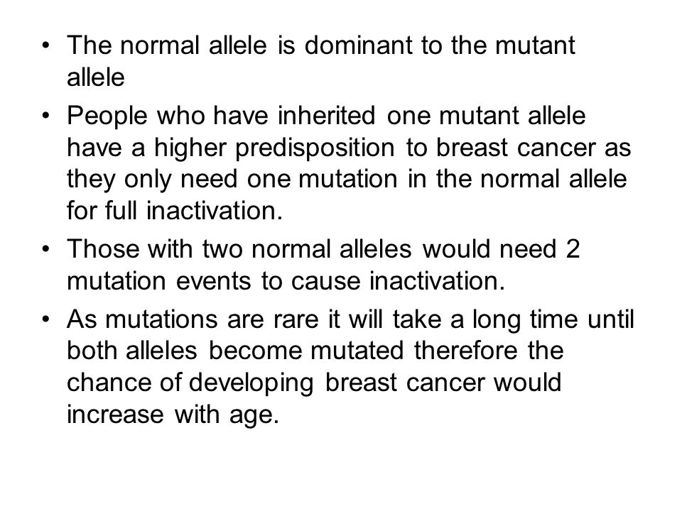 The normal allele is dominant to the mutant allele People who have inherited one mutant allele have a higher predisposition to breast cancer as they only need one mutation in the normal allele for full inactivation.