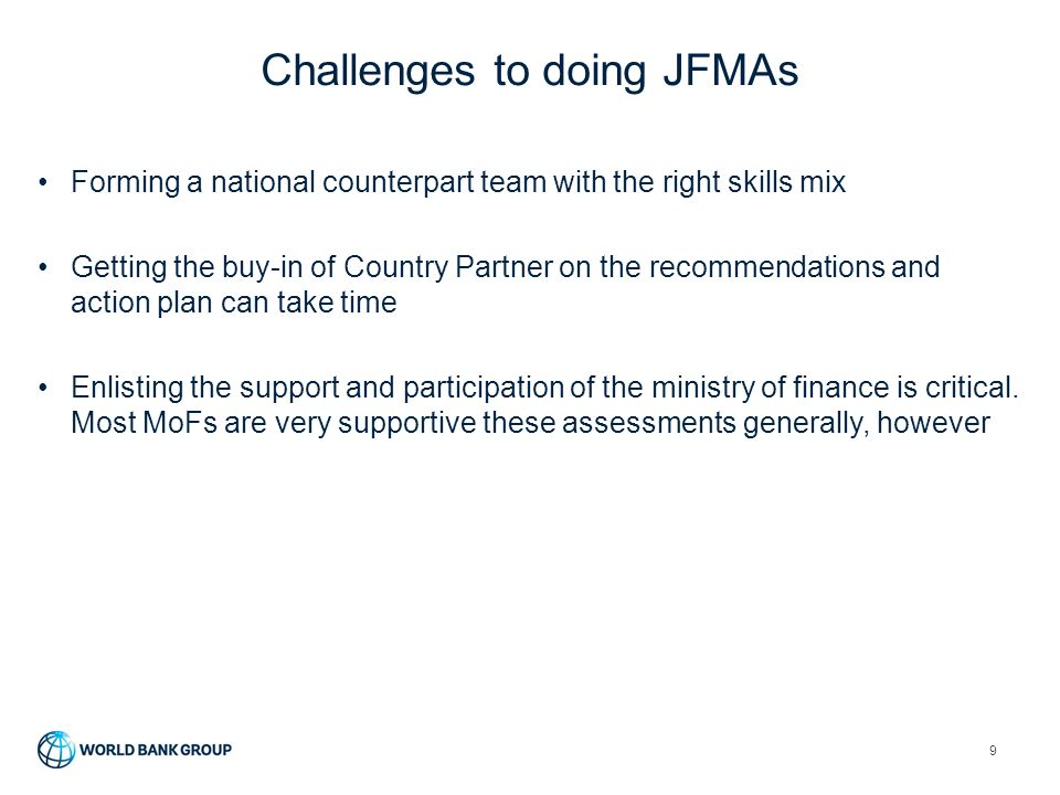 Challenges to doing JFMAs 9 Forming a national counterpart team with the right skills mix Getting the buy-in of Country Partner on the recommendations and action plan can take time Enlisting the support and participation of the ministry of finance is critical.