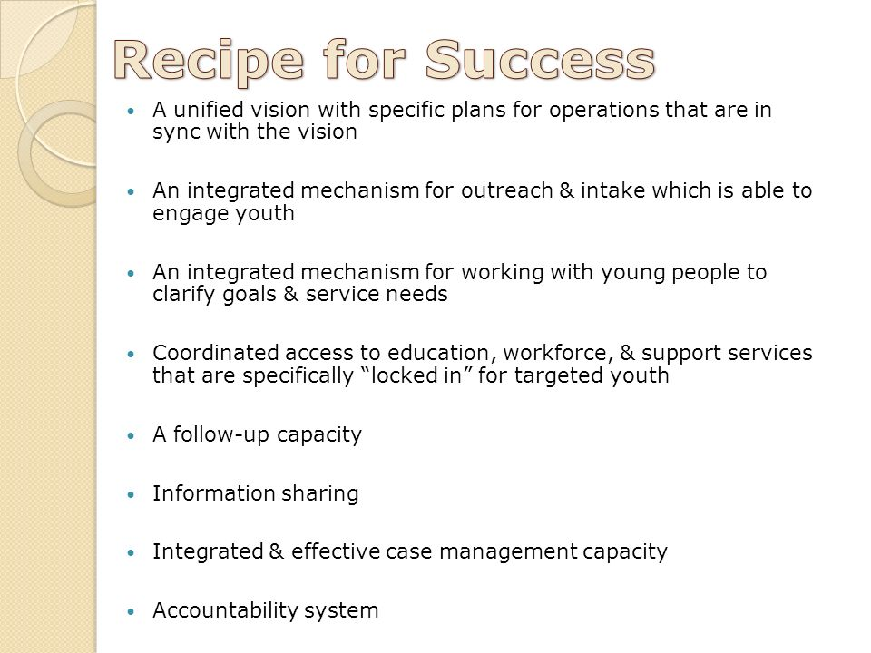 A unified vision with specific plans for operations that are in sync with the vision An integrated mechanism for outreach & intake which is able to engage youth An integrated mechanism for working with young people to clarify goals & service needs Coordinated access to education, workforce, & support services that are specifically locked in for targeted youth A follow-up capacity Information sharing Integrated & effective case management capacity Accountability system