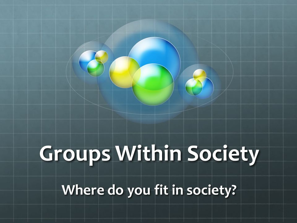 GROUPS WITHIN SOCIETY A SOCIETY IS NOT ONLY A GROUP…IT IS A GROUP MADE UP OF OTHER SMALLER GROUPS EVERY PERSON IN SOCIETY PARTICIPATES IN GROUPS GROUPS CAN BE SMALL SMALL GROUP – TWO PEOPLE ON A DATE GROUPS CAN BE LARGE LARGE GROUP – 500 SOLDIERS AT BOOT CAMP