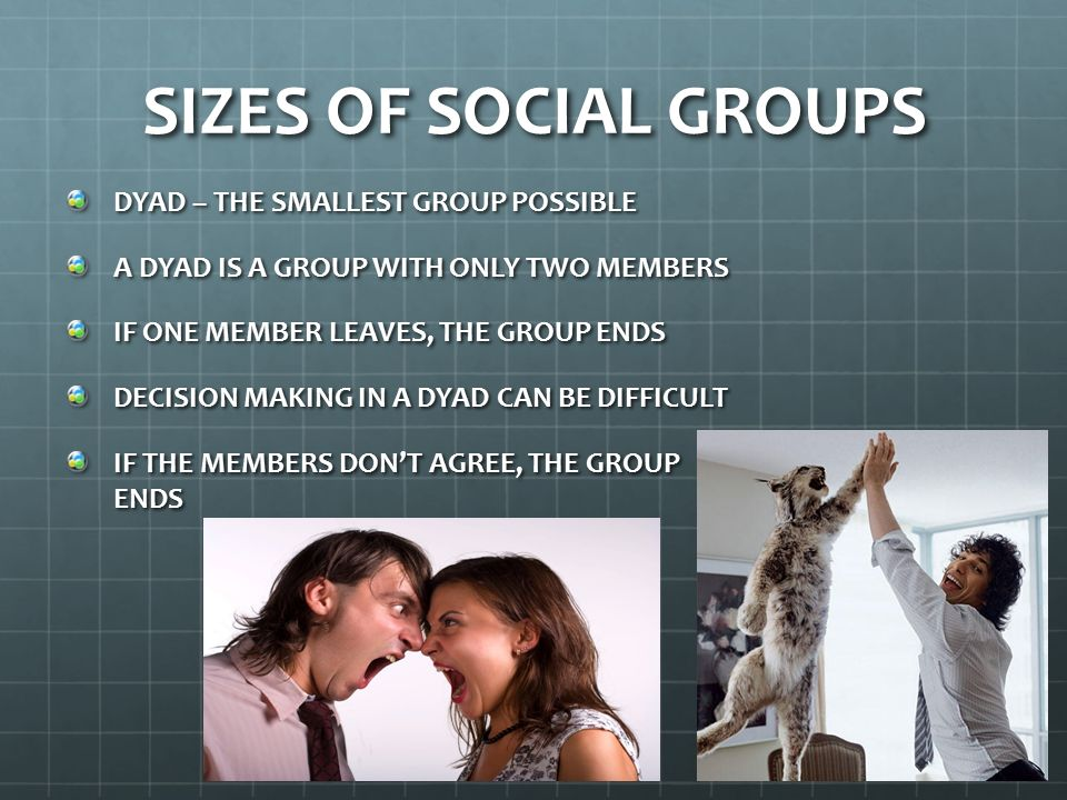 SIZES OF SOCIAL GROUPS SOCIOLOGISTS BELIEVE A MAJOR CHANGE OCCURS IN GROUPS WHEN GROUP SIZES INCREASE FROM TWO MEMBERS TO THREE MEMBERS TRIAD – A THREE PERSON GROUP NO ONE PERSON CAN DISBAND THE GROUP DECISION MAKING CAN BE EASIER THAN IN A DYAD TWO-AGAINST-ONE ALLIANCES CAN FORM