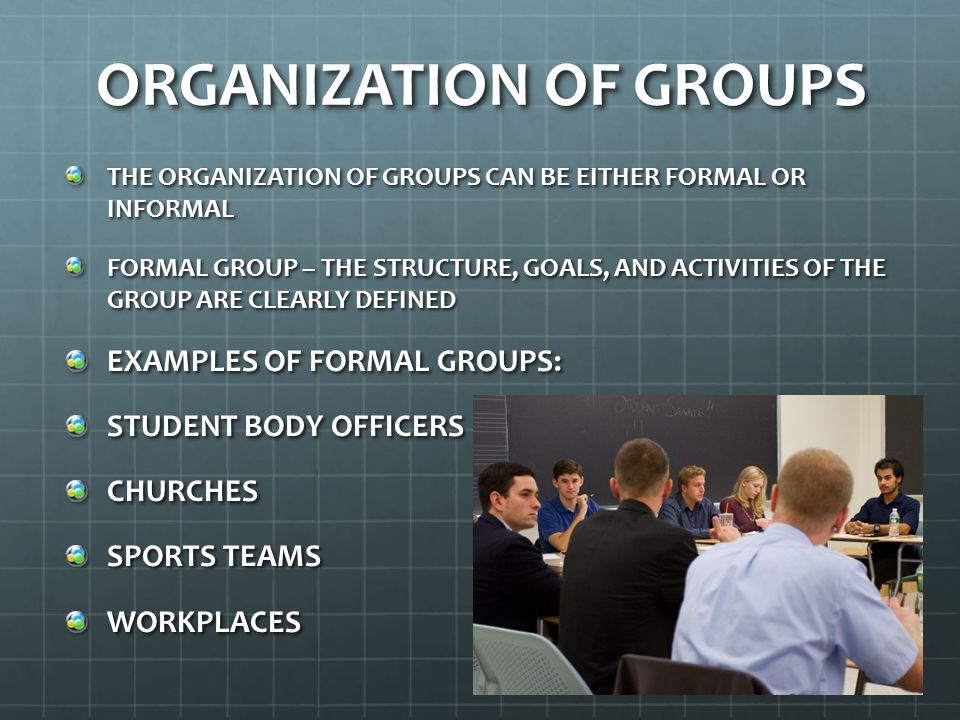 ORGANIZATION OF GROUPS INFORMAL GROUP – THERE IS NO OFFICIAL STRUCTURE OR ESTABLISHED RULES OF CONDUCT EXAMPLES OF INFORMAL GROUPS: GROUP OF FRIENDS HOBBY GROUPS COMPUTER GROUPS