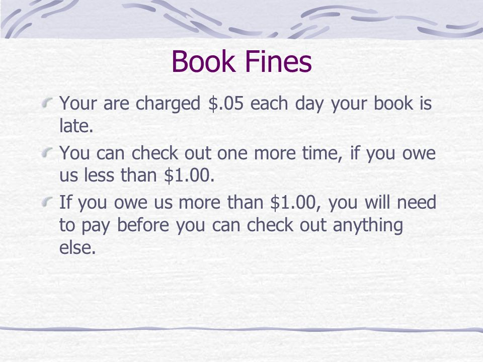 Book Fines Your are charged $.05 each day your book is late.
