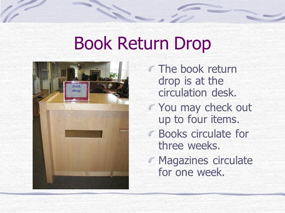 Book Return Drop The book return drop is at the circulation desk.