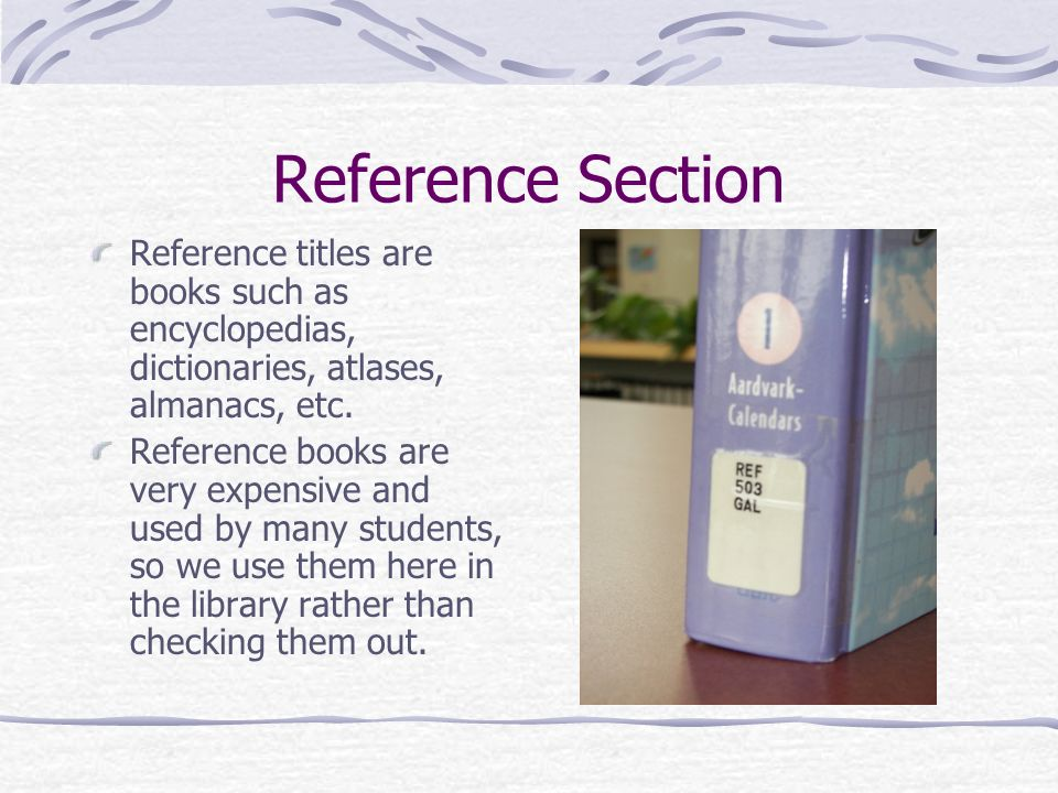 Reference Section Reference titles are books such as encyclopedias, dictionaries, atlases, almanacs, etc.