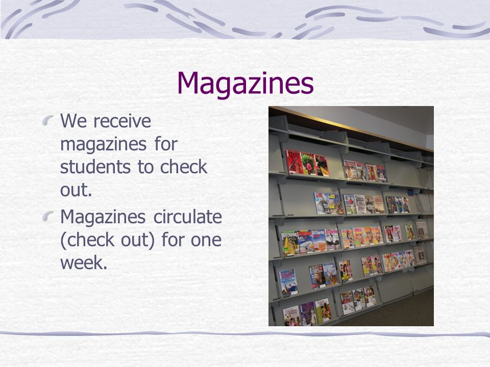 Magazines We receive magazines for students to check out.