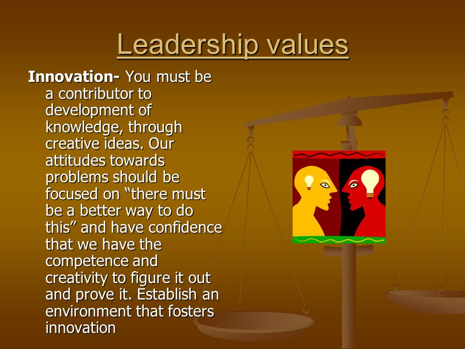 Leadership values Innovation- You must be a contributor to development of knowledge, through creative ideas.