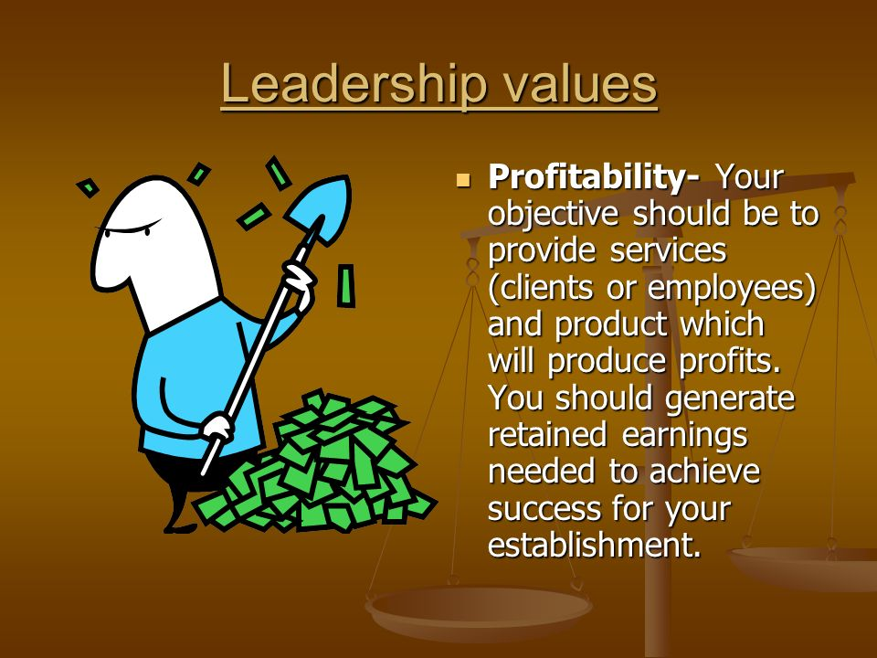 Leadership values Profitability- Your objective should be to provide services (clients or employees) and product which will produce profits.