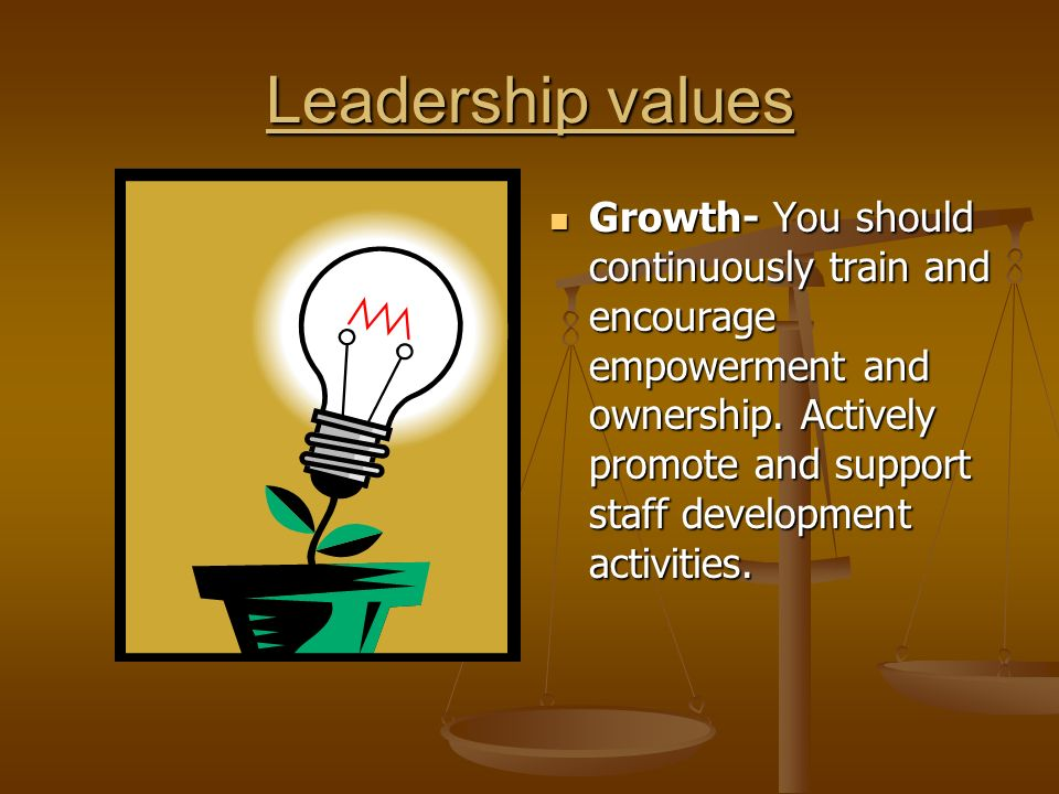Leadership values Growth- You should continuously train and encourage empowerment and ownership.