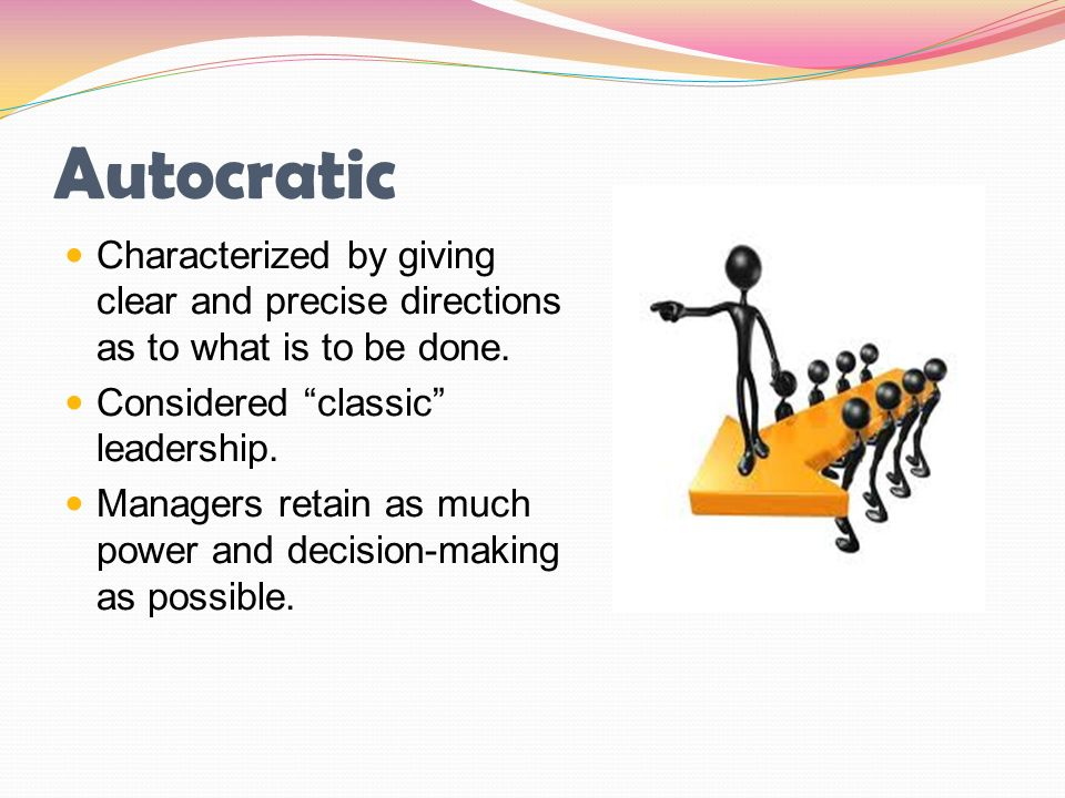 """Autocratic Characterized by giving clear and precise directions as to what is to be done. Considered """"classic"""" leadership. Managers retain as much pow"""