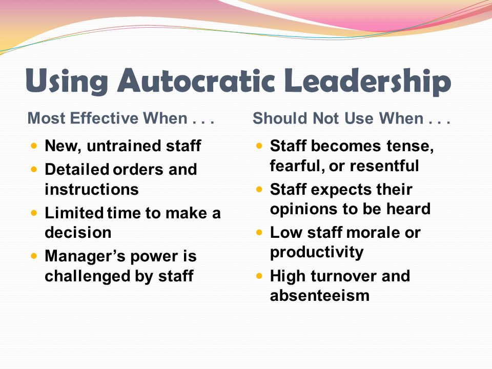 Using Autocratic Leadership Most Effective When... Should Not Use When... New, untrained staff Detailed orders and instructions Limited time to make a