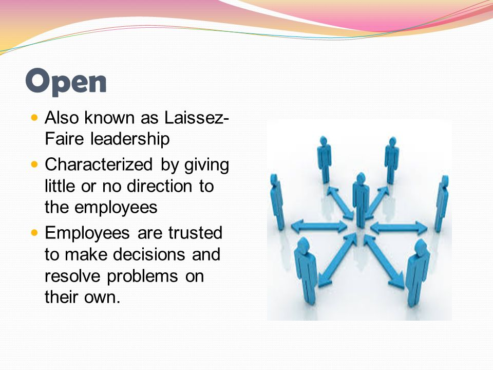 Open Also known as Laissez- Faire leadership Characterized by giving little or no direction to the employees Employees are trusted to make decisions a