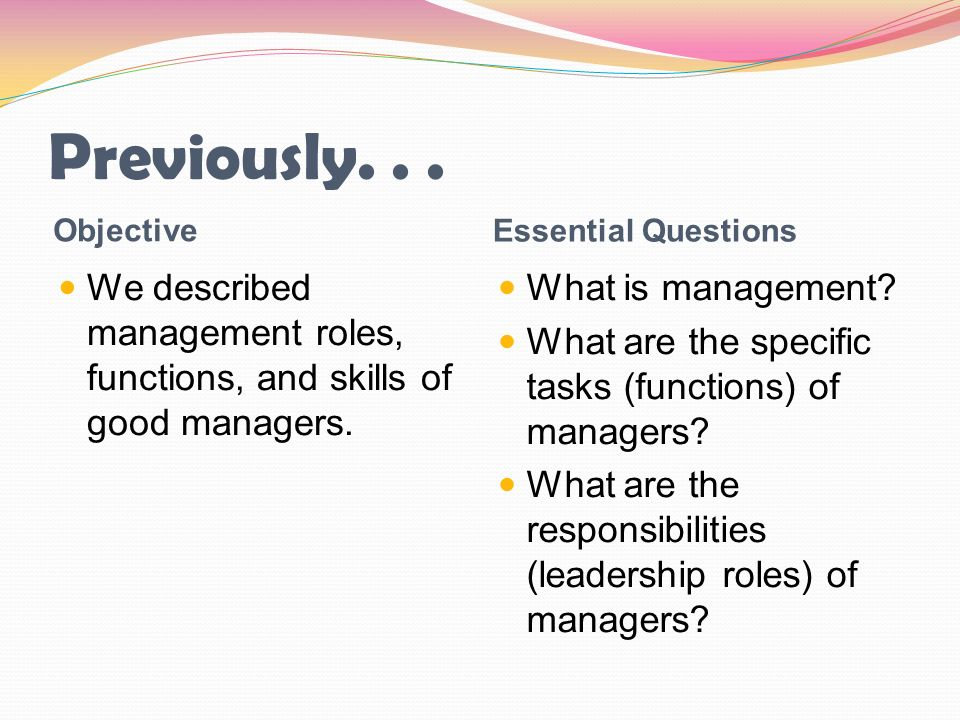 Previously... Objective Essential Questions We described management roles, functions, and skills of good managers. What is management? What are the sp