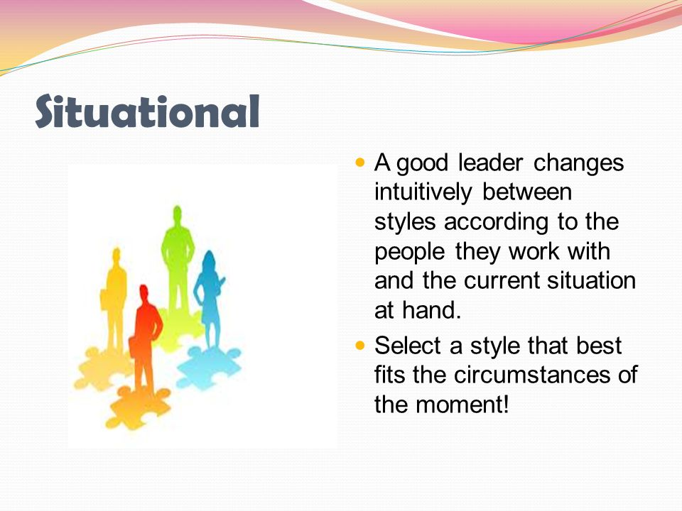 Situational A good leader changes intuitively between styles according to the people they work with and the current situation at hand. Select a style