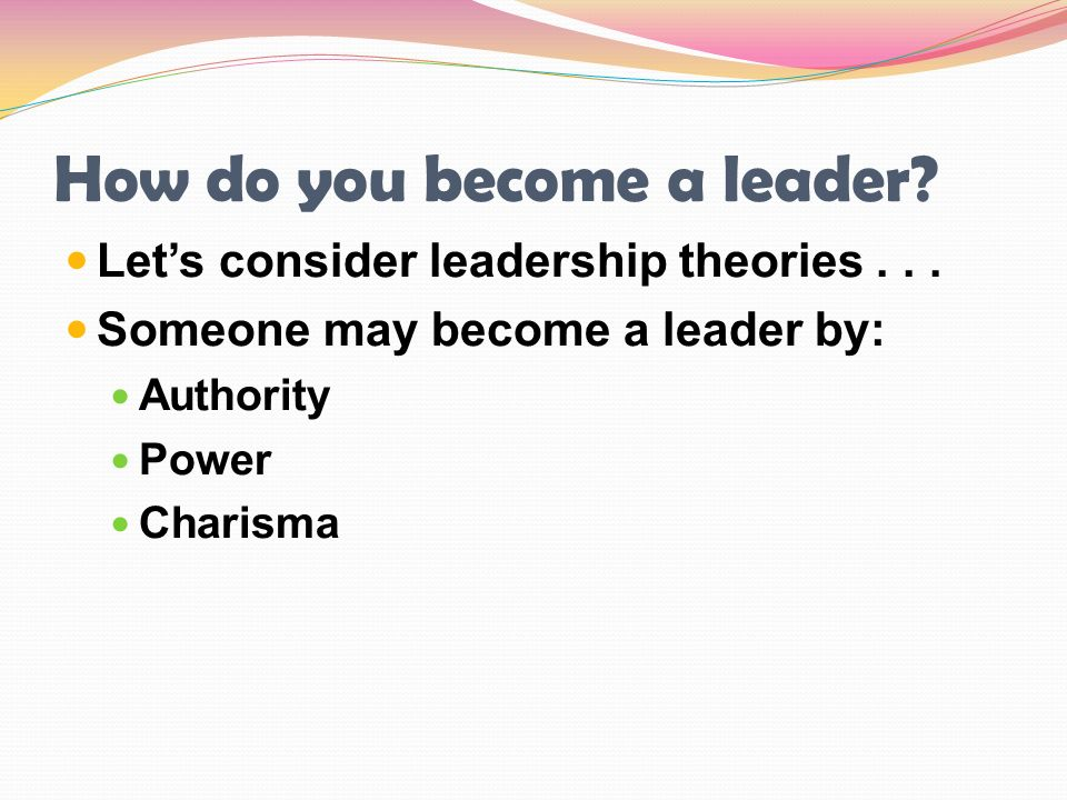 How do you become a leader? Let's consider leadership theories... Someone may become a leader by: Authority Power Charisma