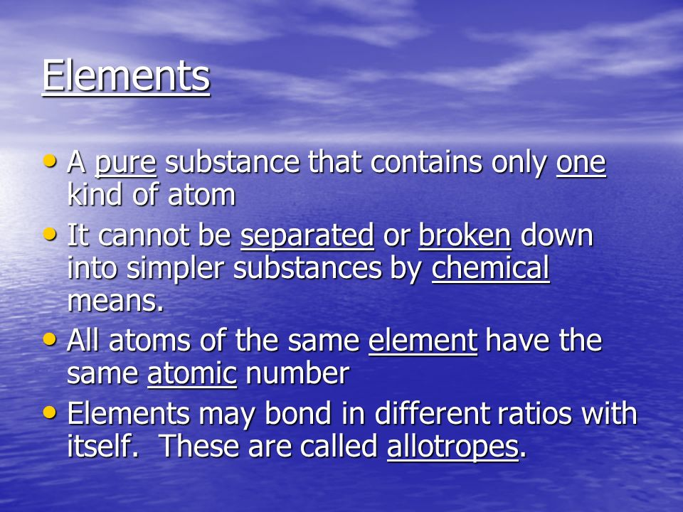 Elements A pure substance that contains only one kind of atom A pure substance that contains only one kind of atom It cannot be separated or broken down into simpler substances by chemical means.