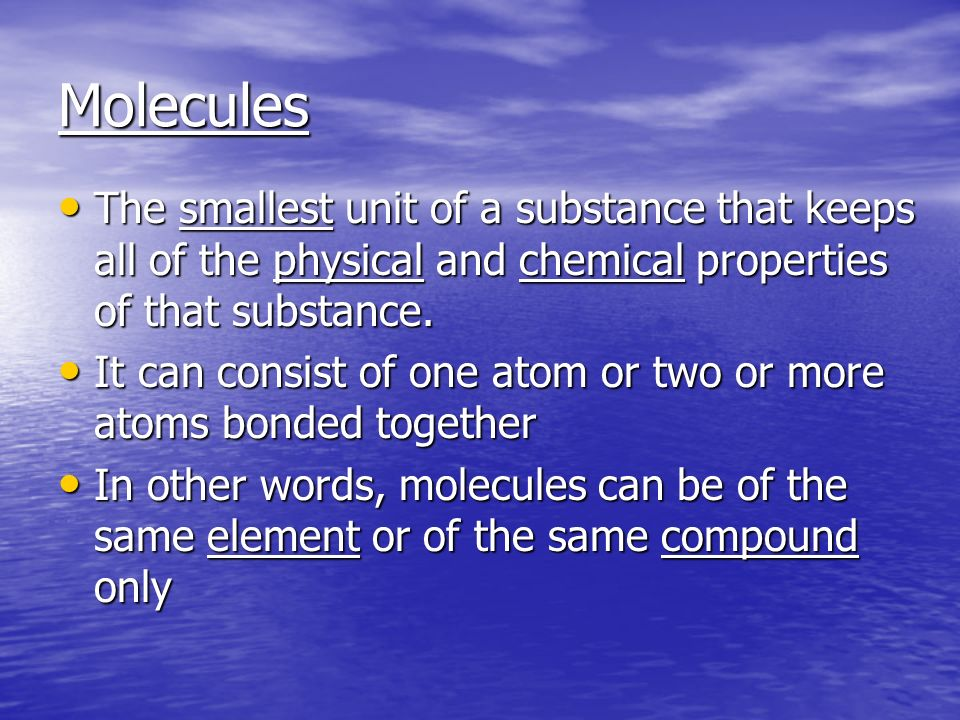 Molecules The smallest unit of a substance that keeps all of the physical and chemical properties of that substance.