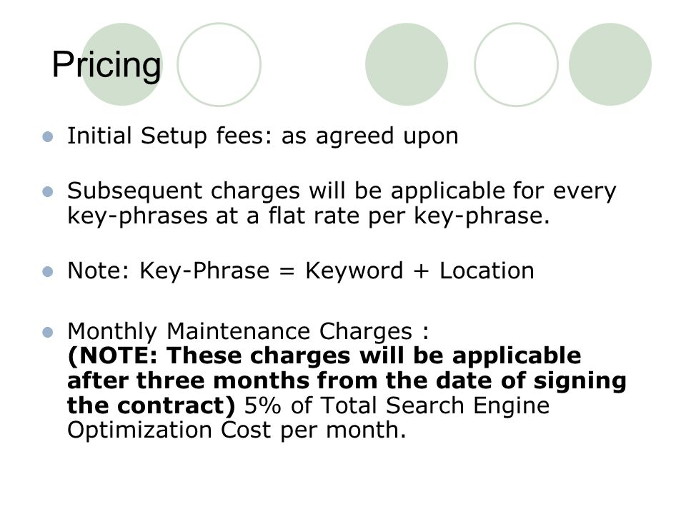 Pricing Initial Setup fees: as agreed upon Subsequent charges will be applicable for every key-phrases at a flat rate per key-phrase.