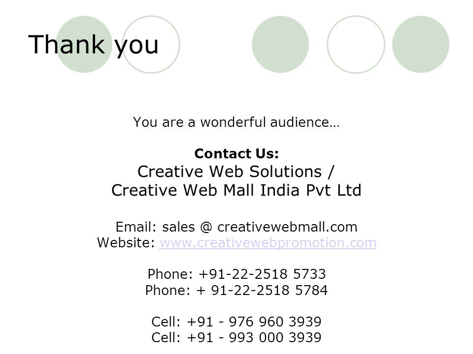 Thank you You are a wonderful audience… Contact Us: Creative Web Solutions / Creative Web Mall India Pvt Ltd   creativewebmall.com Website:   Phone: Phone: Cell: Cell: