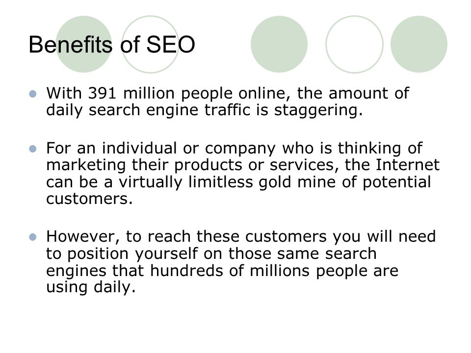 Benefits of SEO With 391 million people online, the amount of daily search engine traffic is staggering.