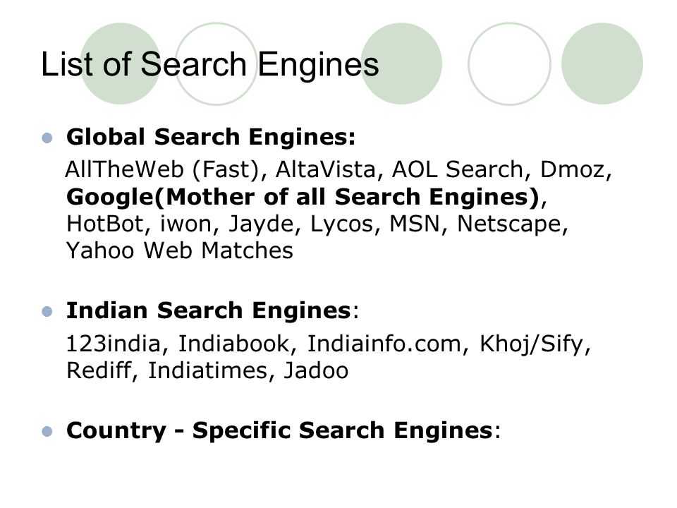 List of Search Engines Global Search Engines: AllTheWeb (Fast), AltaVista, AOL Search, Dmoz, Google(Mother of all Search Engines), HotBot, iwon, Jayde, Lycos, MSN, Netscape, Yahoo Web Matches Indian Search Engines: 123india, Indiabook, Indiainfo.com, Khoj/Sify, Rediff, Indiatimes, Jadoo Country - Specific Search Engines: