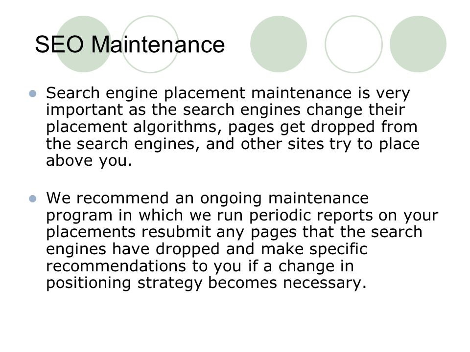 SEO Maintenance Search engine placement maintenance is very important as the search engines change their placement algorithms, pages get dropped from the search engines, and other sites try to place above you.