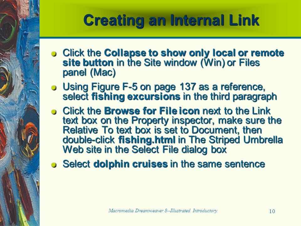 Macromedia Dreamweaver 8--Illustrated Introductory 10 Creating an Internal Link Click the Collapse to show only local or remote site button in the Site window (Win) or Files panel (Mac) Using Figure F-5 on page 137 as a reference, select fishing excursions in the third paragraph Click the Browse for File icon next to the Link text box on the Property inspector, make sure the Relative To text box is set to Document, then double-click fishing.html in The Striped Umbrella Web site in the Select File dialog box Select dolphin cruises in the same sentence