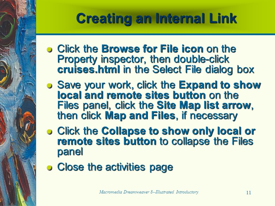 Macromedia Dreamweaver 8--Illustrated Introductory 11 Creating an Internal Link Click the Browse for File icon on the Property inspector, then double-click cruises.html in the Select File dialog box Save your work, click the Expand to show local and remote sites button on the Files panel, click the Site Map list arrow, then click Map and Files, if necessary Click the Collapse to show only local or remote sites button to collapse the Files panel Close the activities page