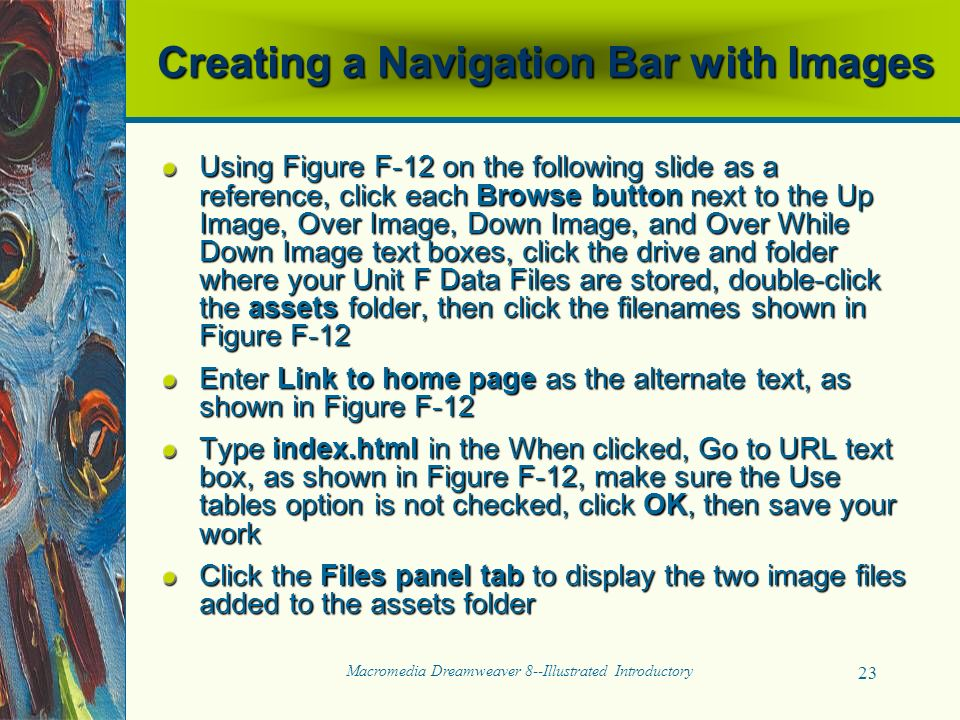 Macromedia Dreamweaver 8--Illustrated Introductory 23 Creating a Navigation Bar with Images Using Figure F-12 on the following slide as a reference, click each Browse button next to the Up Image, Over Image, Down Image, and Over While Down Image text boxes, click the drive and folder where your Unit F Data Files are stored, double-click the assets folder, then click the filenames shown in Figure F-12 Enter Link to home page as the alternate text, as shown in Figure F-12 Type index.html in the When clicked, Go to URL text box, as shown in Figure F-12, make sure the Use tables option is not checked, click OK, then save your work Click the Files panel tab to display the two image files added to the assets folder
