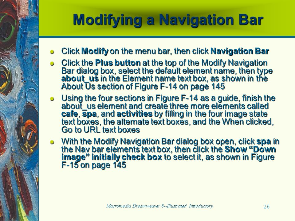 Macromedia Dreamweaver 8--Illustrated Introductory 26 Modifying a Navigation Bar Click Modify on the menu bar, then click Navigation Bar Click the Plus button at the top of the Modify Navigation Bar dialog box, select the default element name, then type about_us in the Element name text box, as shown in the About Us section of Figure F-14 on page 145 Using the four sections in Figure F-14 as a guide, finish the about_us element and create three more elements called cafe, spa, and activities by filling in the four image state text boxes, the alternate text boxes, and the When clicked, Go to URL text boxes With the Modify Navigation Bar dialog box open, click spa in the Nav bar elements text box, then click the Show Down image initially check box to select it, as shown in Figure F-15 on page 145
