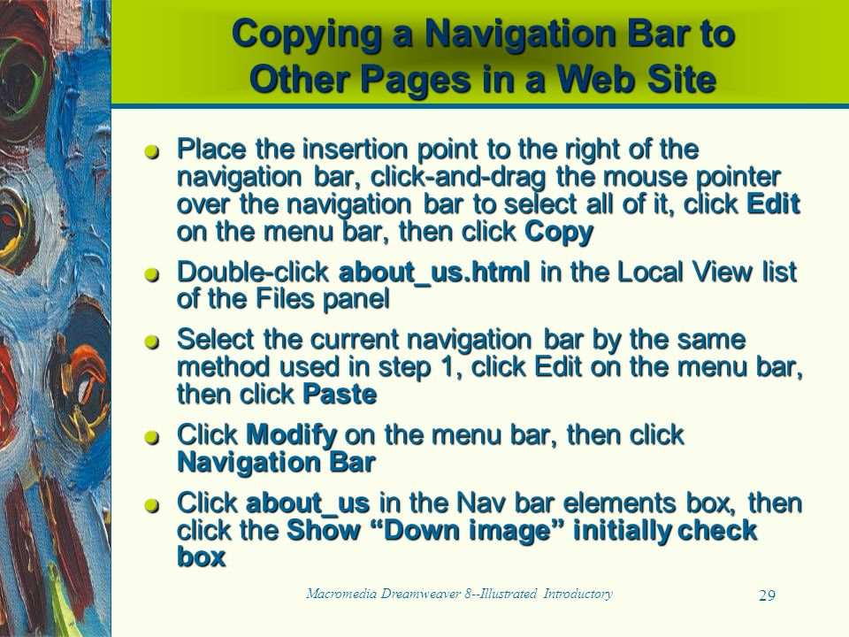 Macromedia Dreamweaver 8--Illustrated Introductory 29 Copying a Navigation Bar to Other Pages in a Web Site Place the insertion point to the right of the navigation bar, click-and-drag the mouse pointer over the navigation bar to select all of it, click Edit on the menu bar, then click Copy Double-click about_us.html in the Local View list of the Files panel Select the current navigation bar by the same method used in step 1, click Edit on the menu bar, then click Paste Click Modify on the menu bar, then click Navigation Bar Click about_us in the Nav bar elements box, then click the Show Down image initially check box