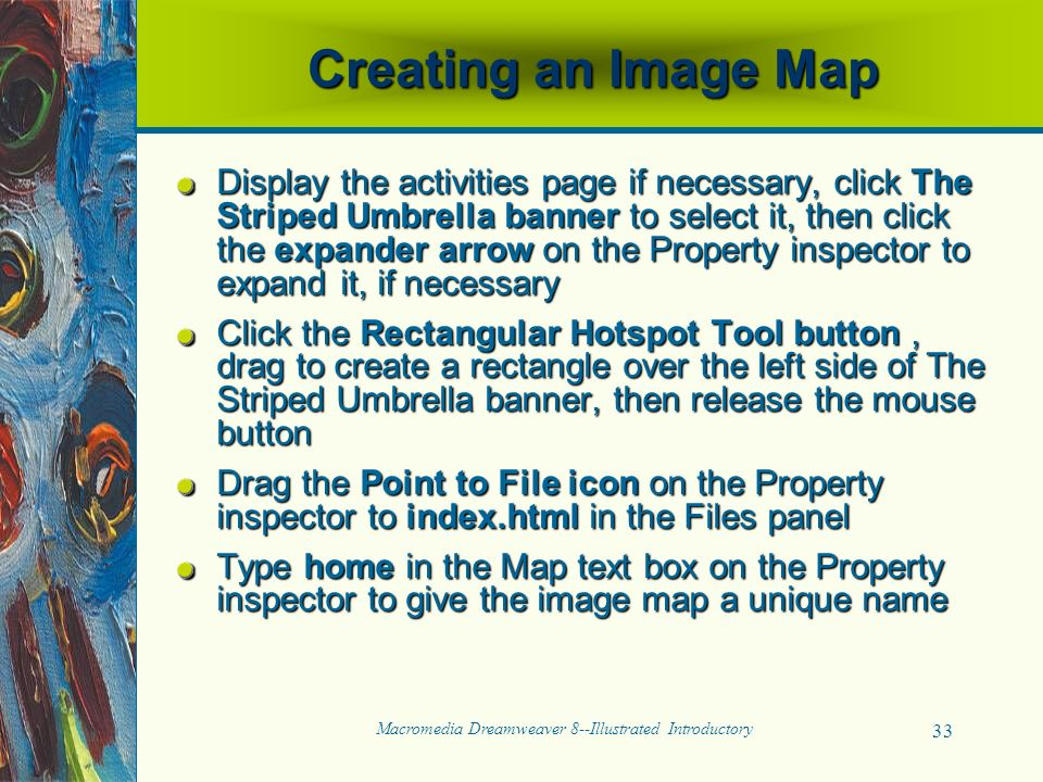 Macromedia Dreamweaver 8--Illustrated Introductory 33 Creating an Image Map Display the activities page if necessary, click The Striped Umbrella banner to select it, then click the expander arrow on the Property inspector to expand it, if necessary Click the Rectangular Hotspot Tool button, drag to create a rectangle over the left side of The Striped Umbrella banner, then release the mouse button Drag the Point to File icon on the Property inspector to index.html in the Files panel Type home in the Map text box on the Property inspector to give the image map a unique name