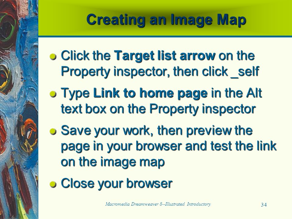 Macromedia Dreamweaver 8--Illustrated Introductory 34 Creating an Image Map Click the Target list arrow on the Property inspector, then click _self Type Link to home page in the Alt text box on the Property inspector Save your work, then preview the page in your browser and test the link on the image map Close your browser