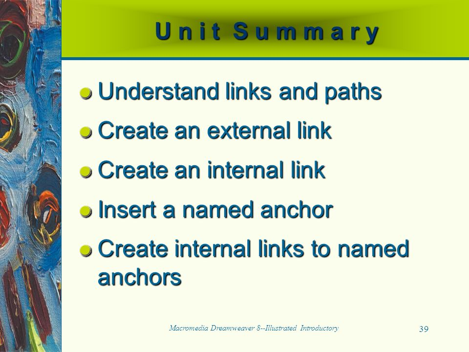 Macromedia Dreamweaver 8--Illustrated Introductory 39 U n i t S u m m a r y Understand links and paths Create an external link Create an internal link Insert a named anchor Create internal links to named anchors