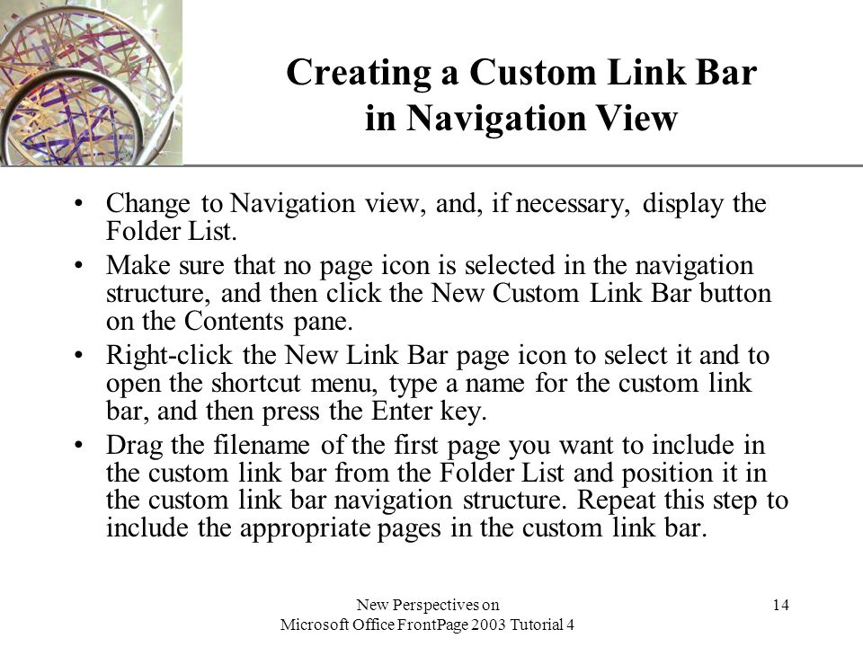 XP New Perspectives on Microsoft Office FrontPage 2003 Tutorial 4 14 Creating a Custom Link Bar in Navigation View Change to Navigation view, and, if necessary, display the Folder List.