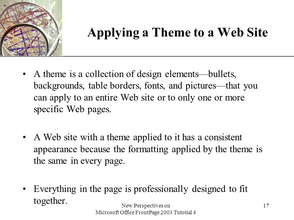 XP New Perspectives on Microsoft Office FrontPage 2003 Tutorial 4 17 Applying a Theme to a Web Site A theme is a collection of design elements—bullets, backgrounds, table borders, fonts, and pictures—that you can apply to an entire Web site or to only one or more specific Web pages.