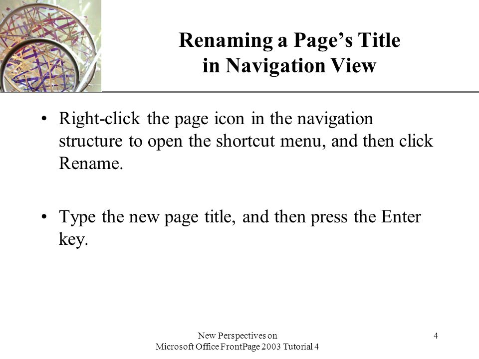 XP New Perspectives on Microsoft Office FrontPage 2003 Tutorial 4 4 Renaming a Page's Title in Navigation View Right-click the page icon in the navigation structure to open the shortcut menu, and then click Rename.