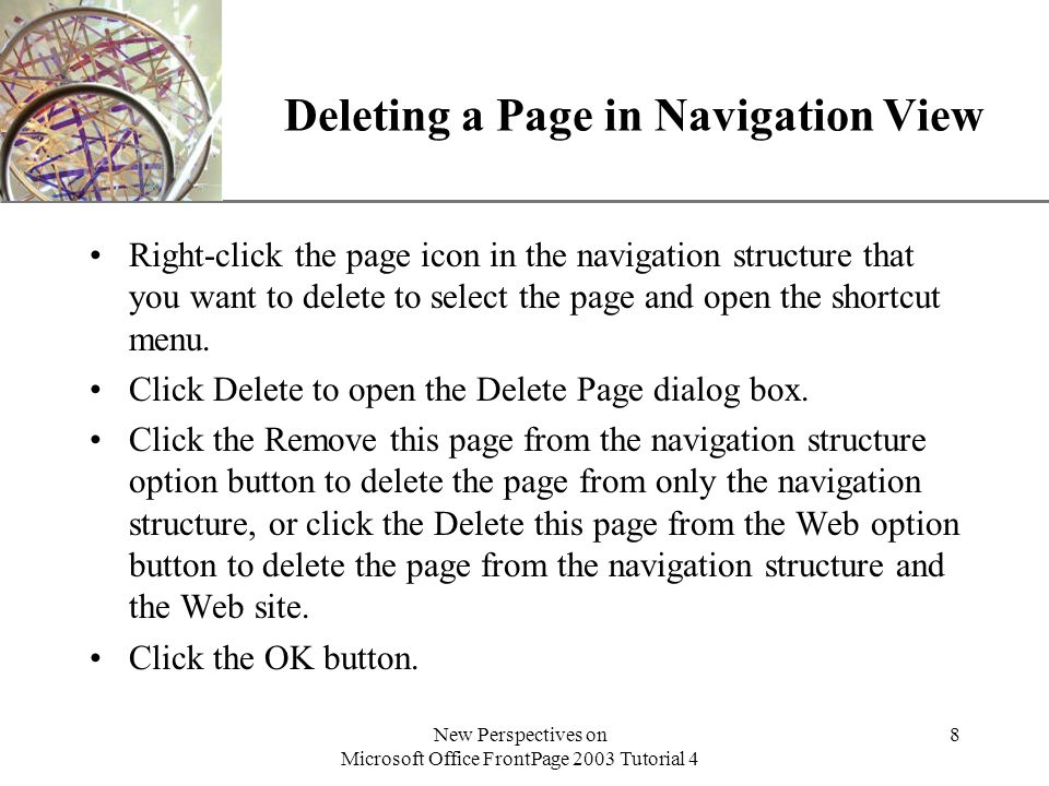XP New Perspectives on Microsoft Office FrontPage 2003 Tutorial 4 8 Deleting a Page in Navigation View Right-click the page icon in the navigation structure that you want to delete to select the page and open the shortcut menu.
