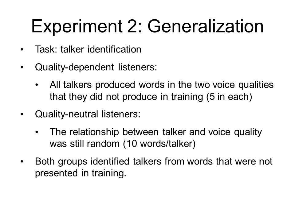 Experiment 2: Participants 16 participants in each group Listeners were recruited from introductory linguistics classes (so they had some, but not a lot, of phonetics knowledge) On the fourth day of the experiment, listeners completed two tasks: 1.Generalization 2.Word Recognition Order of tasks was counterbalanced across listeners Listeners were paid $60 for their time and trouble.
