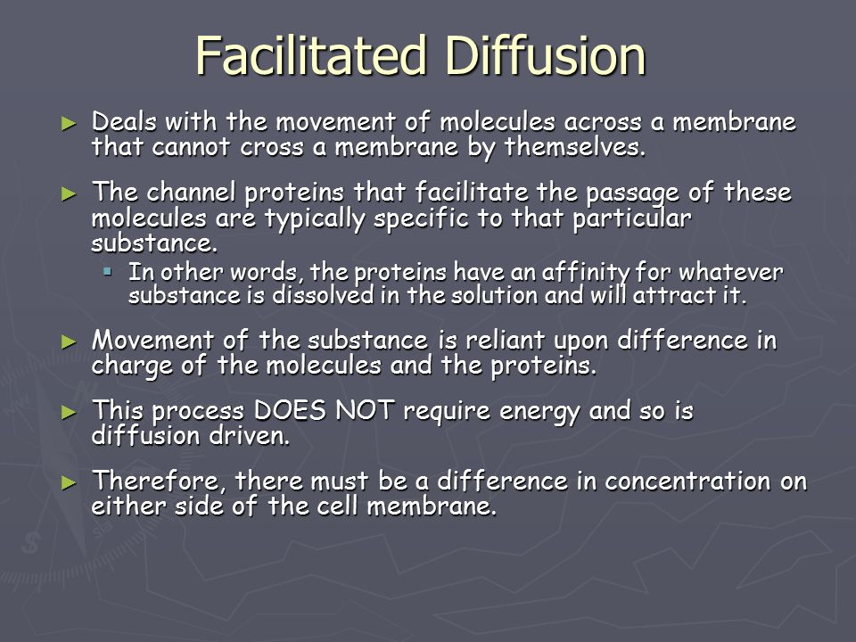 Facilitated Diffusion ► Deals with the movement of molecules across a membrane that cannot cross a membrane by themselves.