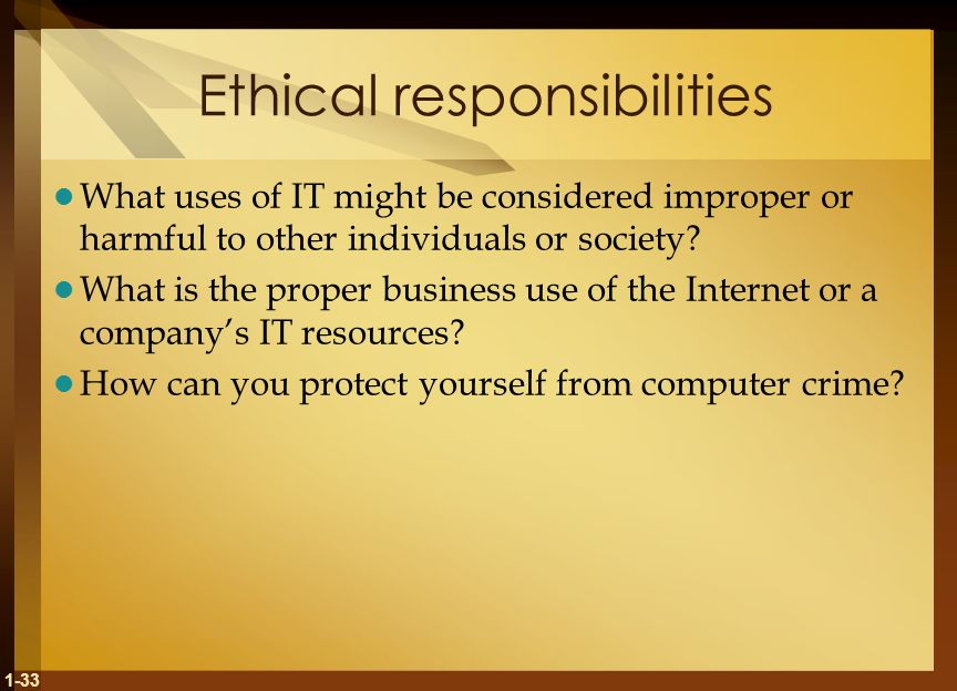 1-33 Ethical responsibilities What uses of IT might be considered improper or harmful to other individuals or society.