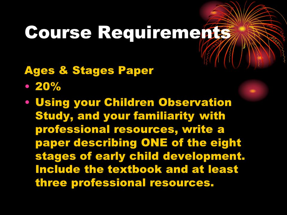 Course Requirements Ages & Stages Paper 20% Using your Children Observation Study, and your familiarity with professional resources, write a paper describing ONE of the eight stages of early child development.