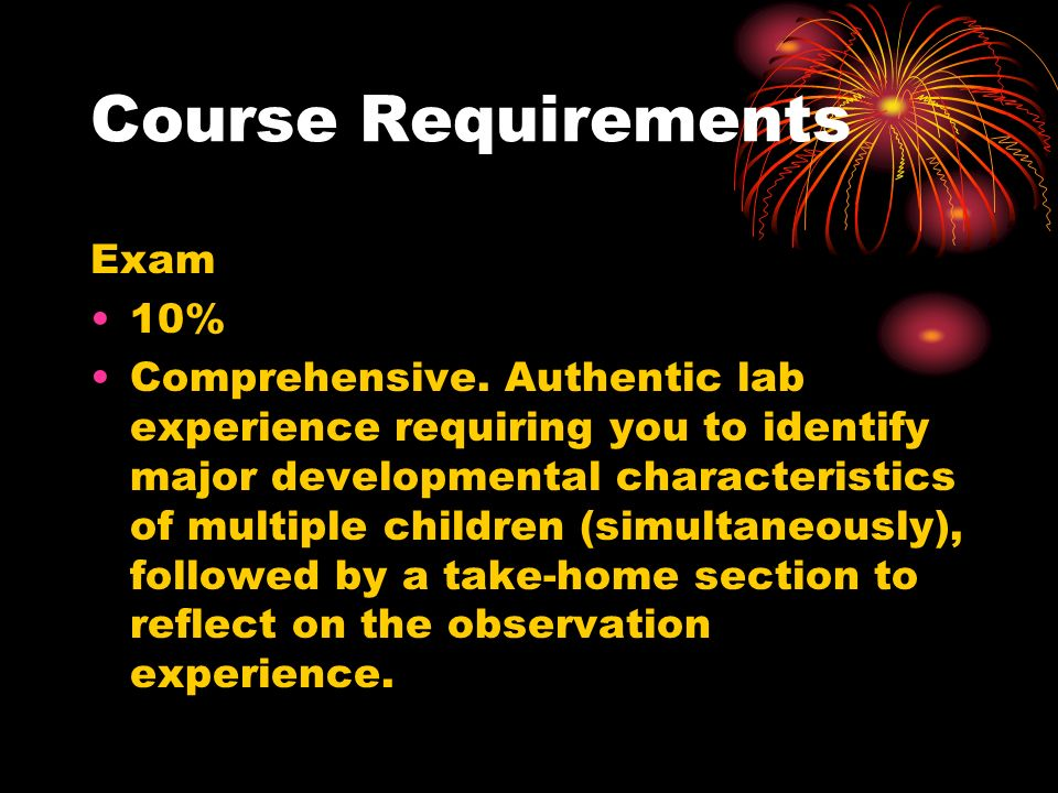 Course Requirements Exam 10% Comprehensive.