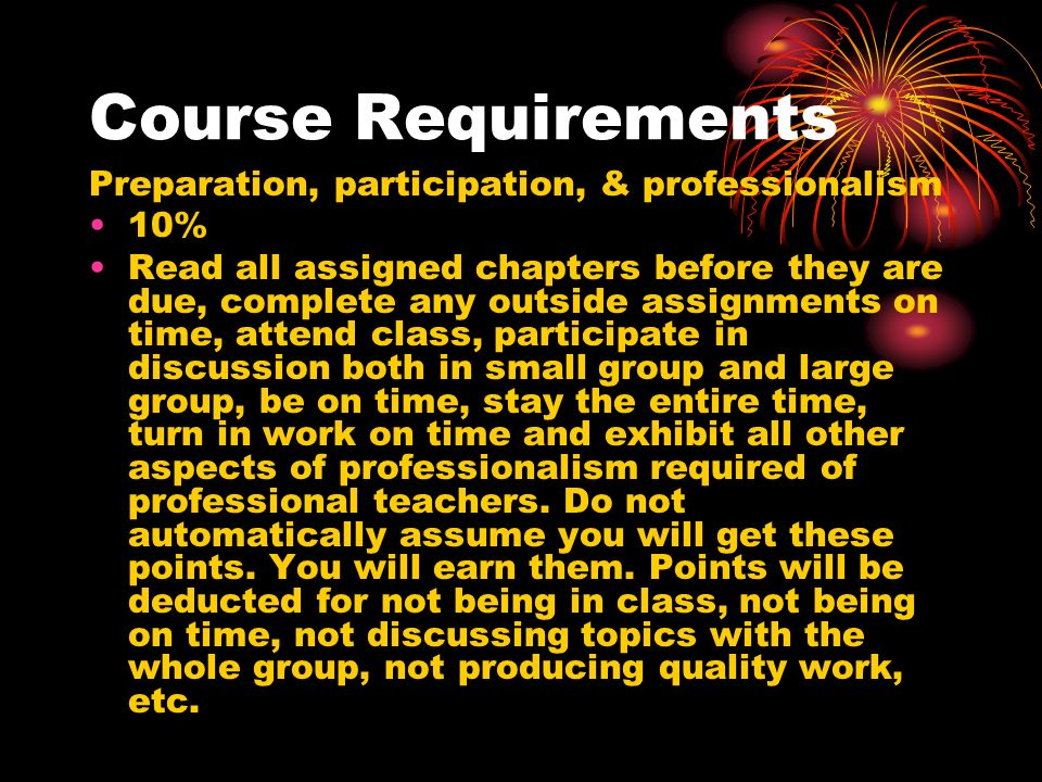 Course Requirements Preparation, participation, & professionalism 10% Read all assigned chapters before they are due, complete any outside assignments on time, attend class, participate in discussion both in small group and large group, be on time, stay the entire time, turn in work on time and exhibit all other aspects of professionalism required of professional teachers.